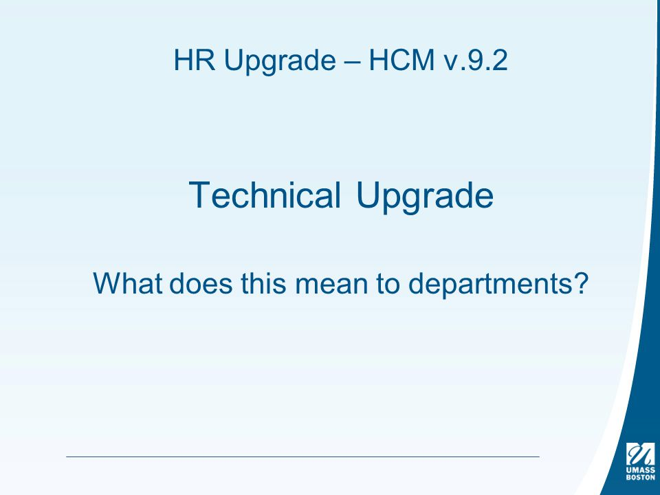 HR Upgrade – HCM v.9.2 Technical Upgrade What does this mean to departments