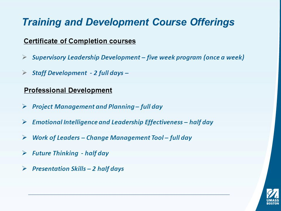 Training and Development Course Offerings  Supervisory Leadership Development – five week program (once a week)  Staff Development - 2 full days – Certificate of Completion courses  Project Management and Planning – full day  Emotional Intelligence and Leadership Effectiveness – half day  Work of Leaders – Change Management Tool – full day  Future Thinking - half day  Presentation Skills – 2 half days Professional Development