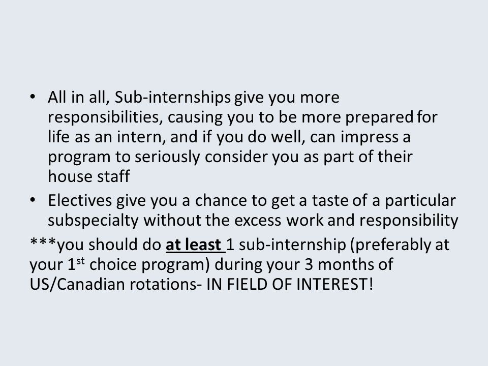 All in all, Sub-internships give you more responsibilities, causing you to be more prepared for life as an intern, and if you do well, can impress a p