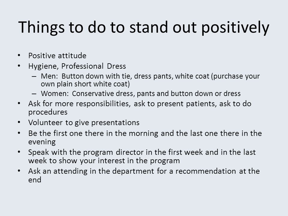 Things to do to stand out positively Positive attitude Hygiene, Professional Dress – Men: Button down with tie, dress pants, white coat (purchase your