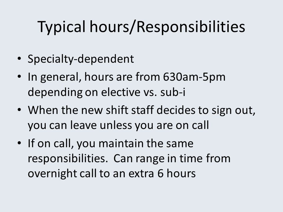Typical hours/Responsibilities Specialty-dependent In general, hours are from 630am-5pm depending on elective vs. sub-i When the new shift staff decid