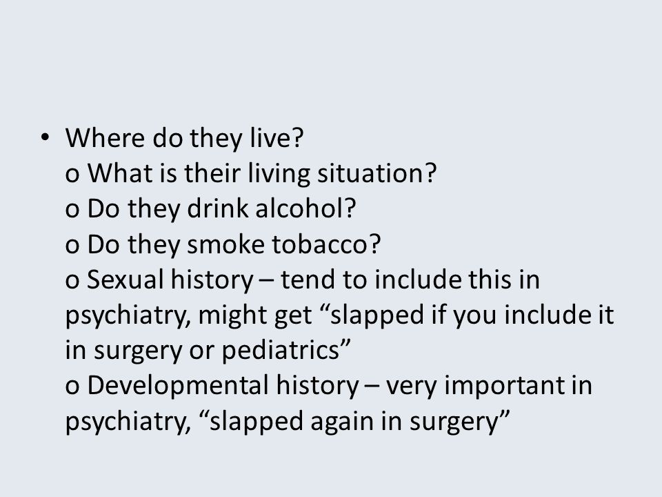 Where do they live? o What is their living situation? o Do they drink alcohol? o Do they smoke tobacco? o Sexual history – tend to include this in psy
