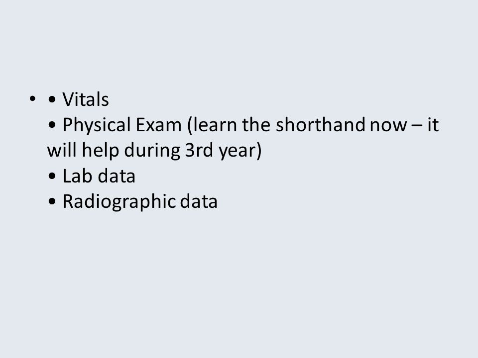 Vitals Physical Exam (learn the shorthand now – it will help during 3rd year) Lab data Radiographic data