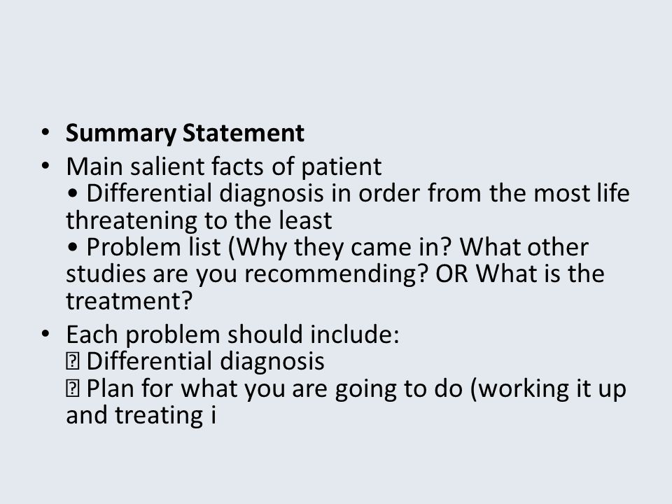 Summary Statement Main salient facts of patient Differential diagnosis in order from the most life threatening to the least Problem list (Why they cam