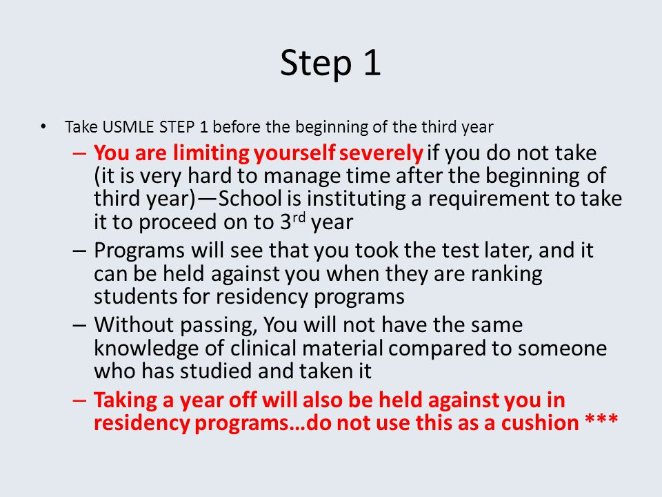 Step 1 Take USMLE STEP 1 before the beginning of the third year – You are limiting yourself severely if you do not take (it is very hard to manage tim