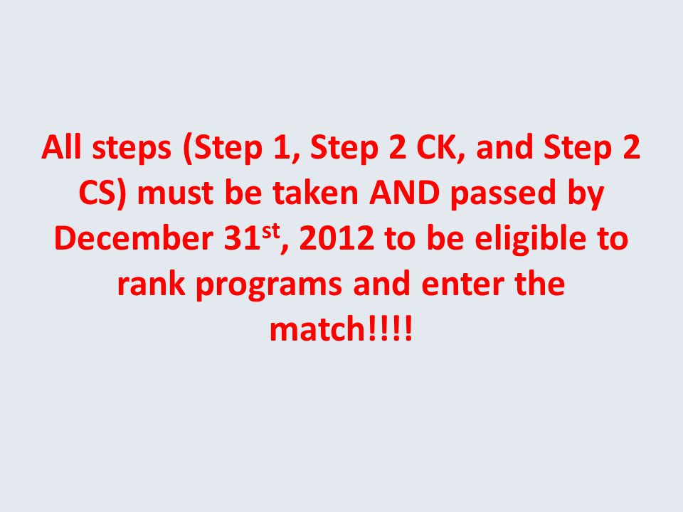 All steps (Step 1, Step 2 CK, and Step 2 CS) must be taken AND passed by December 31 st, 2012 to be eligible to rank programs and enter the match!!!!