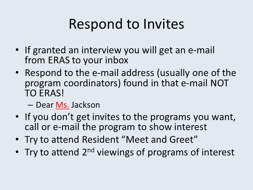 Respond to Invites If granted an interview you will get an e-mail from ERAS to your inbox Respond to the e-mail address (usually one of the program co