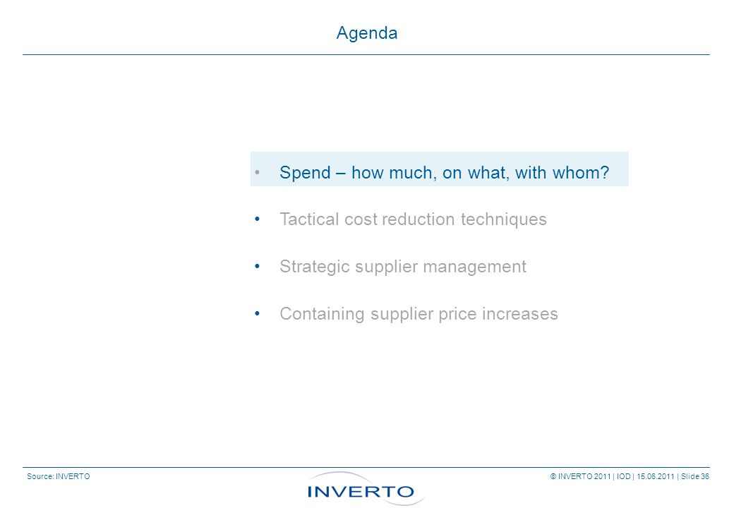 Source: INVERTO © INVERTO 2011 | IOD | 15.06.2011 | Slide 36 Agenda Spend – how much, on what, with whom.