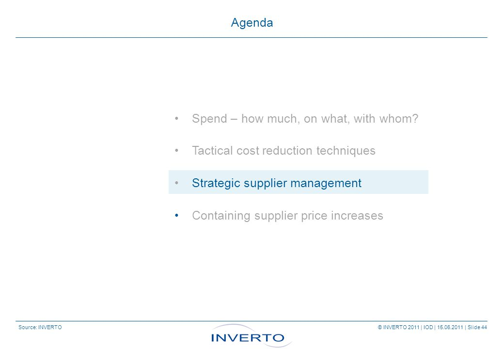 Source: INVERTO © INVERTO 2011 | IOD | 15.06.2011 | Slide 44 Agenda Spend – how much, on what, with whom.