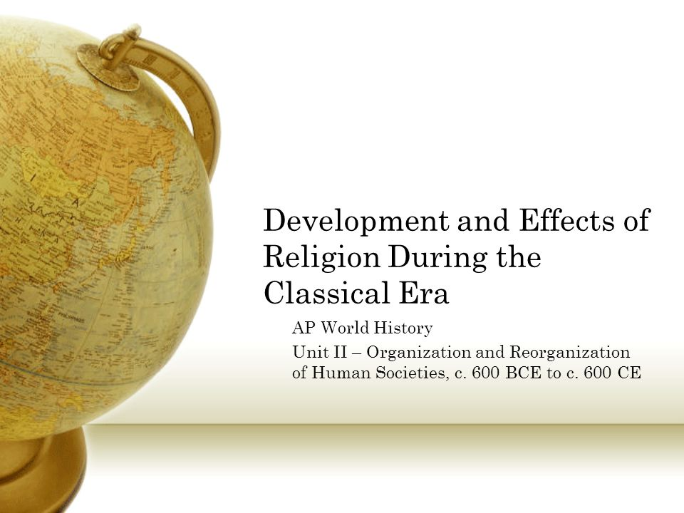 Development and Effects of Religion During the Classical Era AP World History Unit II – Organization and Reorganization of Human Societies, c.