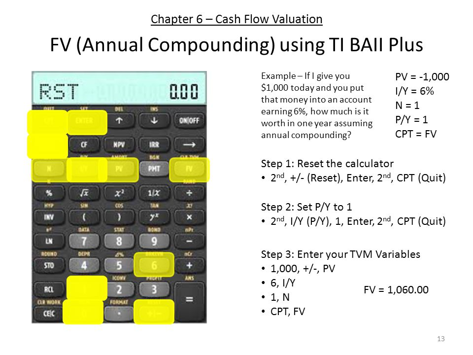 Chapter 6 – Cash Flow Valuation FV (Annual Compounding) using TI BAII Plus PV = -1,000 I/Y = 6% N = 1 P/Y = 1 CPT = FV Step 1: Reset the calculator 2 nd, +/- (Reset), Enter, 2 nd, CPT (Quit) Step 3: Enter your TVM Variables 1,000, +/-, PV 6, I/Y 1, N CPT, FV Step 2: Set P/Y to 1 2 nd, I/Y (P/Y), 1, Enter, 2 nd, CPT (Quit) Example – If I give you $1,000 today and you put that money into an account earning 6%, how much is it worth in one year assuming annual compounding.