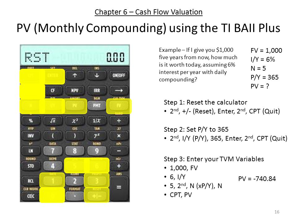 Chapter 6 – Cash Flow Valuation PV (Monthly Compounding) using the TI BAII Plus Step 1: Reset the calculator 2 nd, +/- (Reset), Enter, 2 nd, CPT (Quit) Step 3: Enter your TVM Variables 1,000, FV 6, I/Y 5, 2 nd, N (xP/Y), N CPT, PV Step 2: Set P/Y to 365 2 nd, I/Y (P/Y), 365, Enter, 2 nd, CPT (Quit) Example – If I give you $1,000 five years from now, how much is it worth today, assuming 6% interest per year with daily compounding.