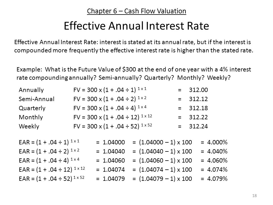Chapter 6 – Cash Flow Valuation Effective Annual Interest Rate 18 Effective Annual Interest Rate: interest is stated at its annual rate, but if the interest is compounded more frequently the effective interest rate is higher than the stated rate.