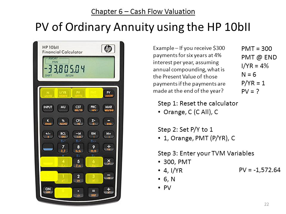 Chapter 6 – Cash Flow Valuation PV of Ordinary Annuity using the HP 10bII Step 1: Reset the calculator Orange, C (C All), C Step 3: Enter your TVM Variables 300, PMT 4, I/YR 6, N PV Step 2: Set P/Y to 1 1, Orange, PMT (P/YR), C PMT = 300 PMT @ END I/YR = 4% N = 6 P/YR = 1 PV = .