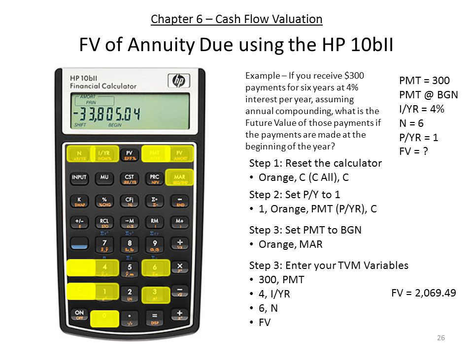Chapter 6 – Cash Flow Valuation FV of Annuity Due using the HP 10bII Step 1: Reset the calculator Orange, C (C All), C Step 3: Enter your TVM Variables 300, PMT 4, I/YR 6, N FV Step 2: Set P/Y to 1 1, Orange, PMT (P/YR), C PMT = 300 PMT @ BGN I/YR = 4% N = 6 P/YR = 1 FV = .