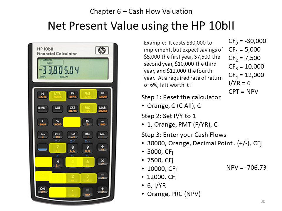 Chapter 6 – Cash Flow Valuation Net Present Value using the HP 10bII Step 1: Reset the calculator Orange, C (C All), C Step 3: Enter your Cash Flows 30000, Orange, Decimal Point.