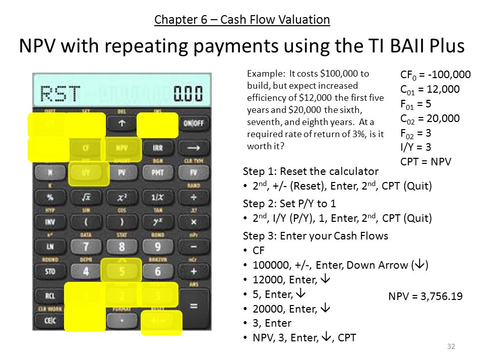 Chapter 6 – Cash Flow Valuation NPV with repeating payments using the TI BAII Plus Step 1: Reset the calculator 2 nd, +/- (Reset), Enter, 2 nd, CPT (Quit) Step 3: Enter your Cash Flows CF 100000, +/-, Enter, Down Arrow (  ) 12000, Enter,  5, Enter,  20000, Enter,  3, Enter NPV, 3, Enter, , CPT Step 2: Set P/Y to 1 2 nd, I/Y (P/Y), 1, Enter, 2 nd, CPT (Quit) Example: It costs $100,000 to build, but expect increased efficiency of $12,000 the first five years and $20,000 the sixth, seventh, and eighth years.