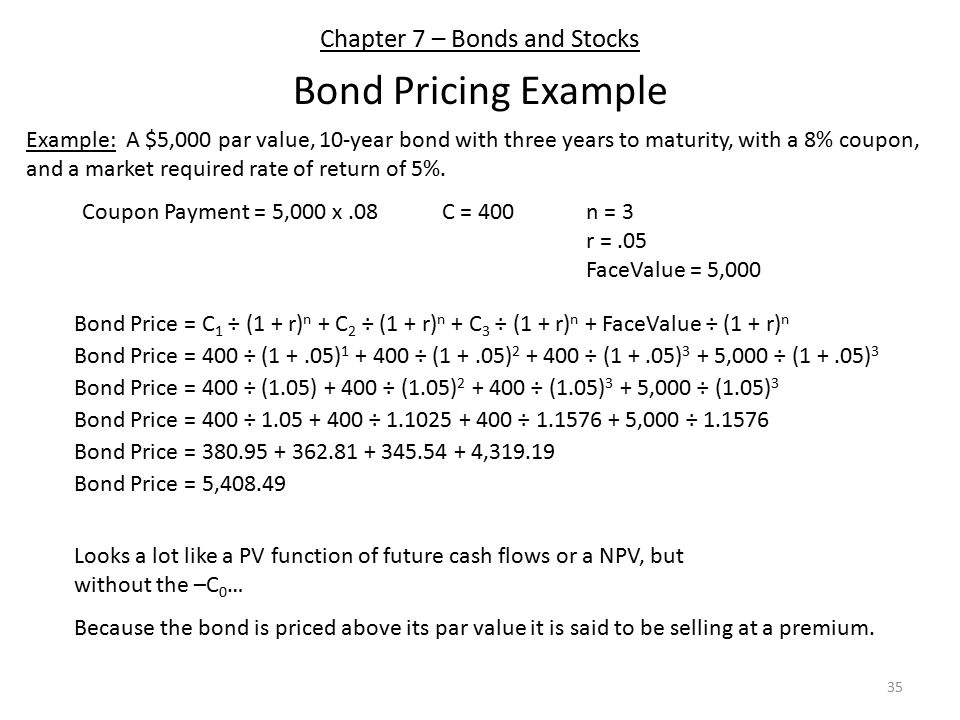 Chapter 7 – Bonds and Stocks Bond Pricing Example Example: A $5,000 par value, 10-year bond with three years to maturity, with a 8% coupon, and a market required rate of return of 5%.