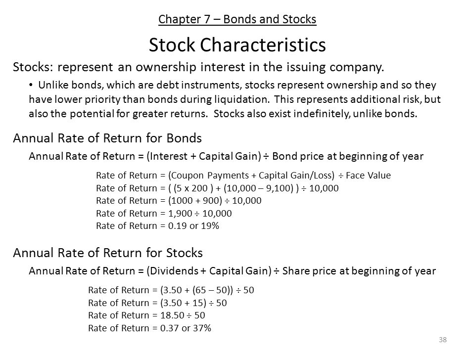 Chapter 7 – Bonds and Stocks Stock Characteristics Unlike bonds, which are debt instruments, stocks represent ownership and so they have lower priority than bonds during liquidation.