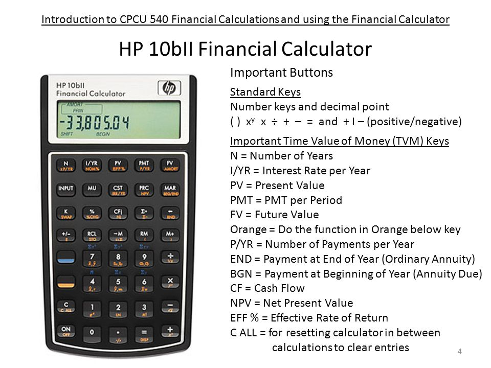 Introduction to CPCU 540 Financial Calculations and using the Financial Calculator HP 10bII Financial Calculator 4 Important Buttons Standard Keys Number keys and decimal point ( ) x y x ÷ + – = and + I – (positive/negative) Important Time Value of Money (TVM) Keys N = Number of Years I/YR = Interest Rate per Year PV = Present Value PMT = PMT per Period FV = Future Value Orange = Do the function in Orange below key P/YR = Number of Payments per Year END = Payment at End of Year (Ordinary Annuity) BGN = Payment at Beginning of Year (Annuity Due) CF = Cash Flow NPV = Net Present Value EFF % = Effective Rate of Return C ALL = for resetting calculator in between calculations to clear entries