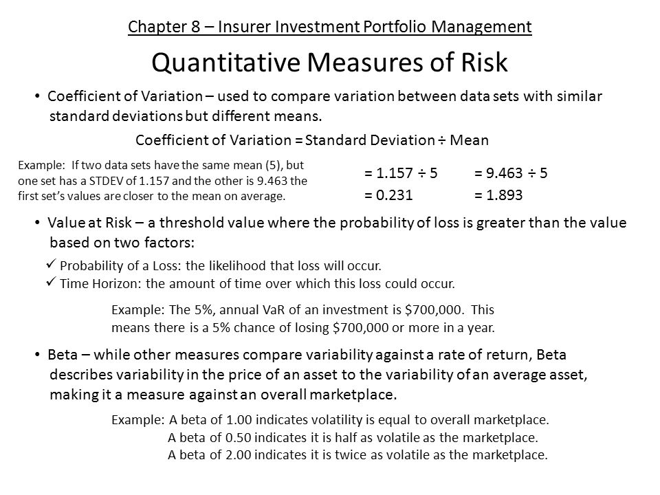 Chapter 8 – Insurer Investment Portfolio Management Quantitative Measures of Risk Coefficient of Variation – used to compare variation between data sets with similar standard deviations but different means.