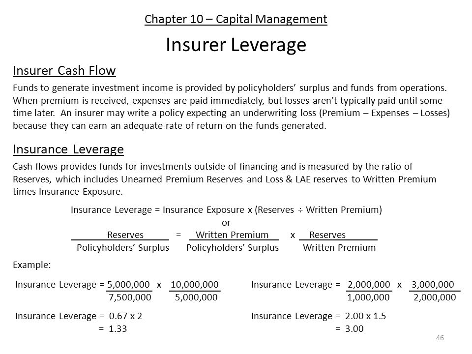 Chapter 10 – Capital Management Insurer Leverage Insurer Cash Flow Funds to generate investment income is provided by policyholders' surplus and funds from operations.