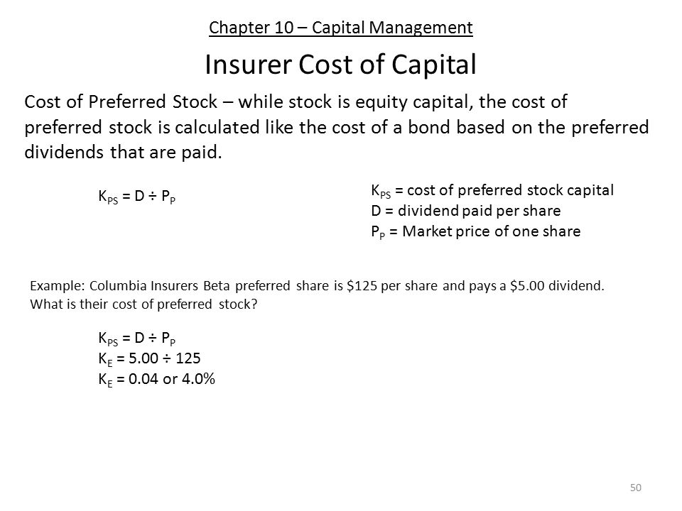 Chapter 10 – Capital Management Insurer Cost of Capital Cost of Preferred Stock – while stock is equity capital, the cost of preferred stock is calculated like the cost of a bond based on the preferred dividends that are paid.