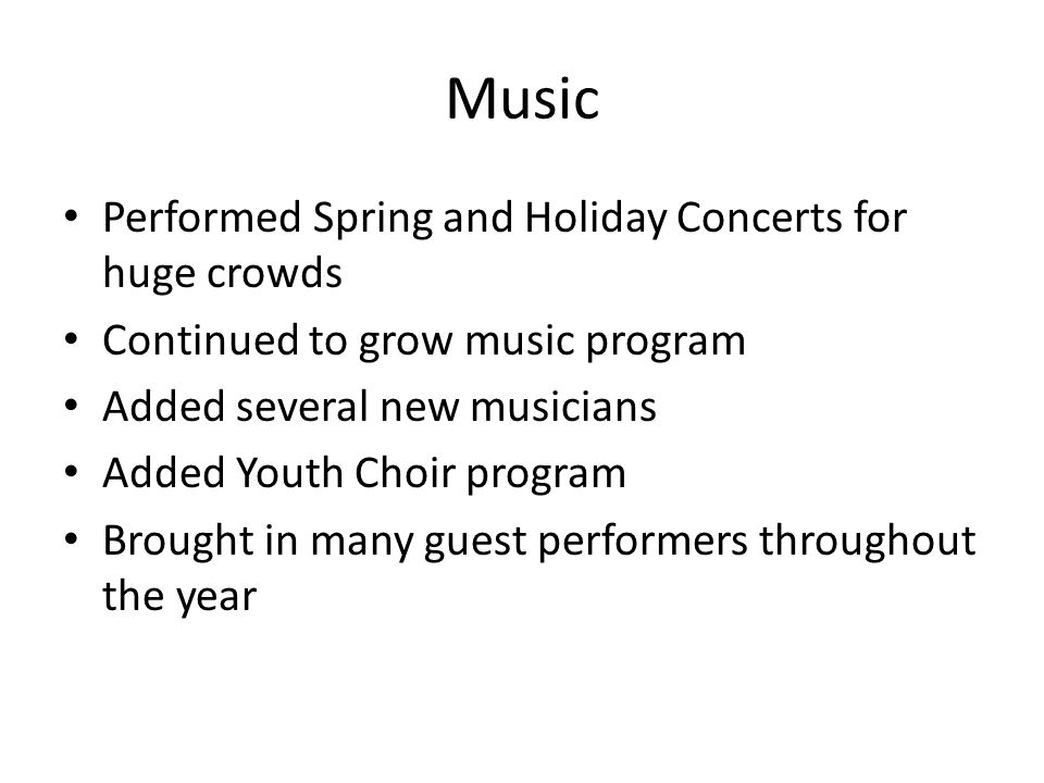 Music Performed Spring and Holiday Concerts for huge crowds Continued to grow music program Added several new musicians Added Youth Choir program Brought in many guest performers throughout the year