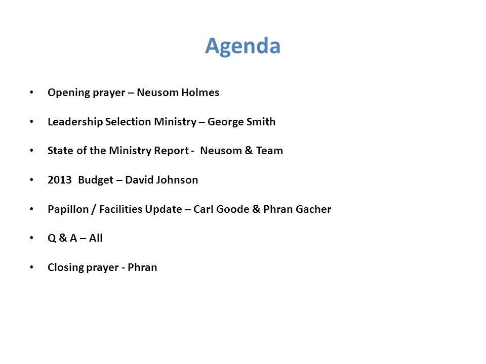 Agenda Opening prayer – Neusom Holmes Leadership Selection Ministry – George Smith State of the Ministry Report - Neusom & Team 2013 Budget – David Jo