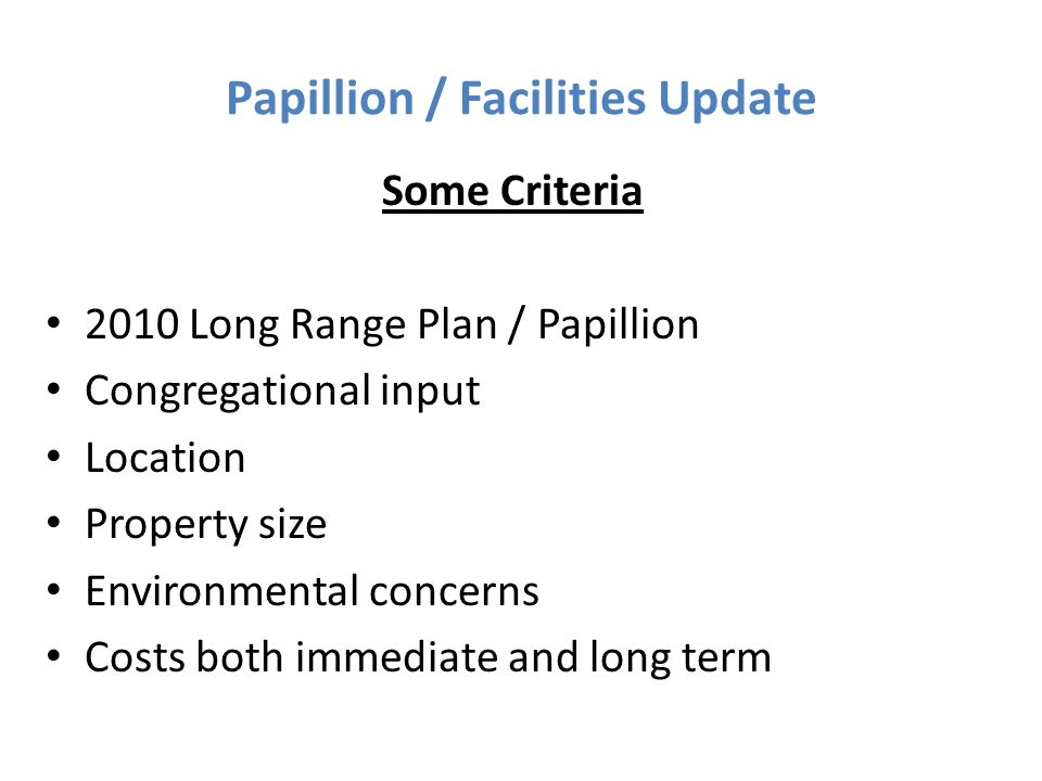 Papillion / Facilities Update Some Criteria 2010 Long Range Plan / Papillion Congregational input Location Property size Environmental concerns Costs both immediate and long term