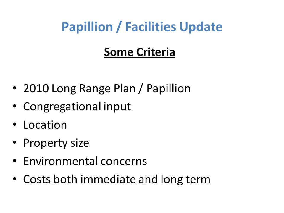 Papillion / Facilities Update Some Criteria 2010 Long Range Plan / Papillion Congregational input Location Property size Environmental concerns Costs
