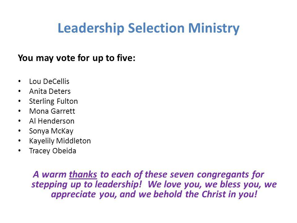 Leadership Selection Ministry You may vote for up to five: Lou DeCellis Anita Deters Sterling Fulton Mona Garrett Al Henderson Sonya McKay Kayelily Mi