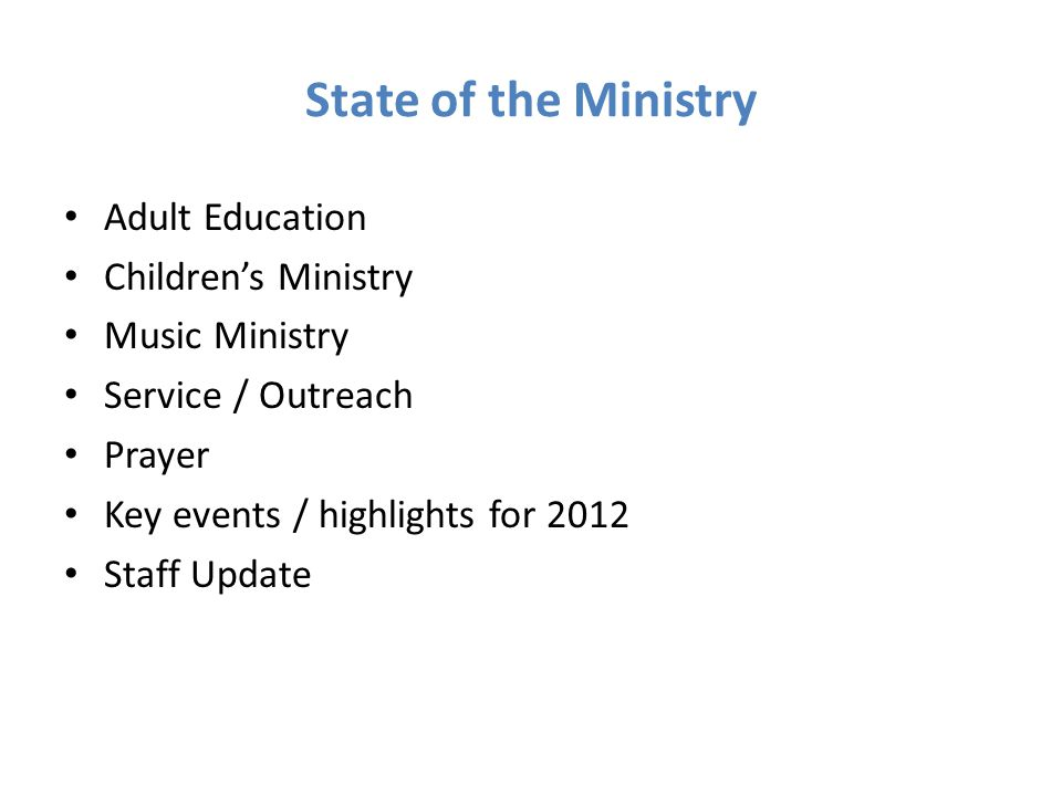 State of the Ministry Adult Education Children's Ministry Music Ministry Service / Outreach Prayer Key events / highlights for 2012 Staff Update