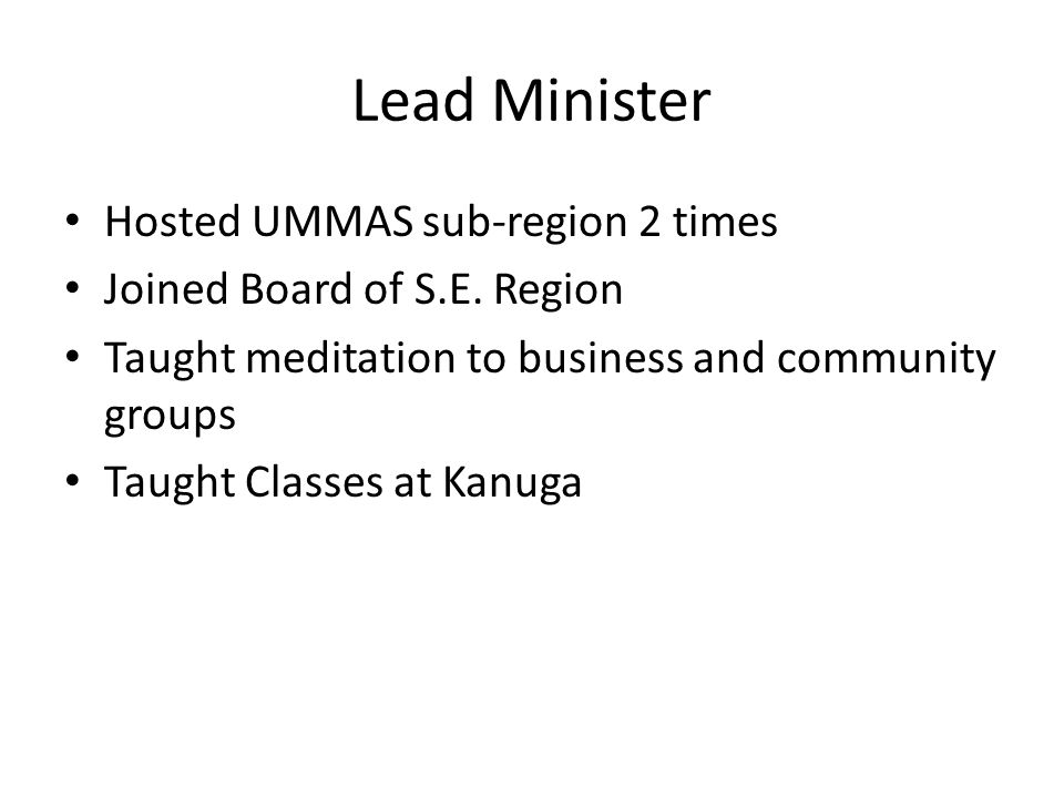 Lead Minister Hosted UMMAS sub-region 2 times Joined Board of S.E. Region Taught meditation to business and community groups Taught Classes at Kanuga