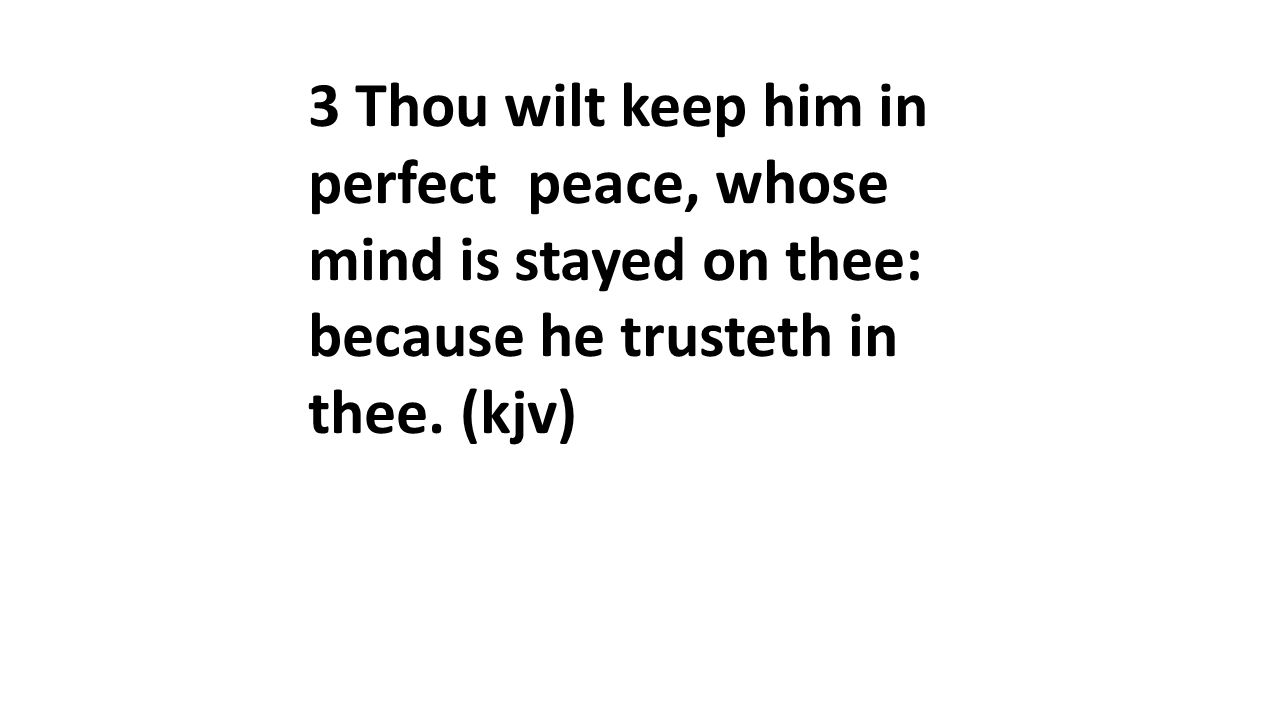 3 Thou wilt keep him in perfect peace, whose mind is stayed on thee: because he trusteth in thee.