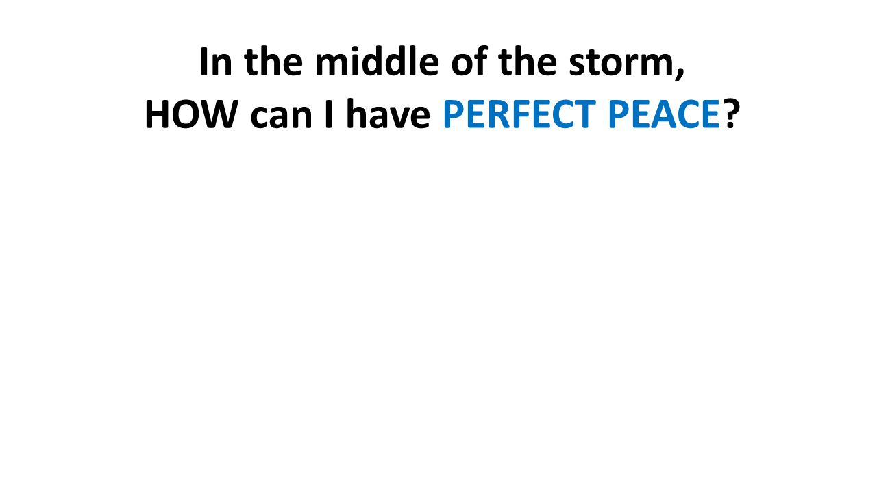 In the middle of the storm, HOW can I have PERFECT PEACE?