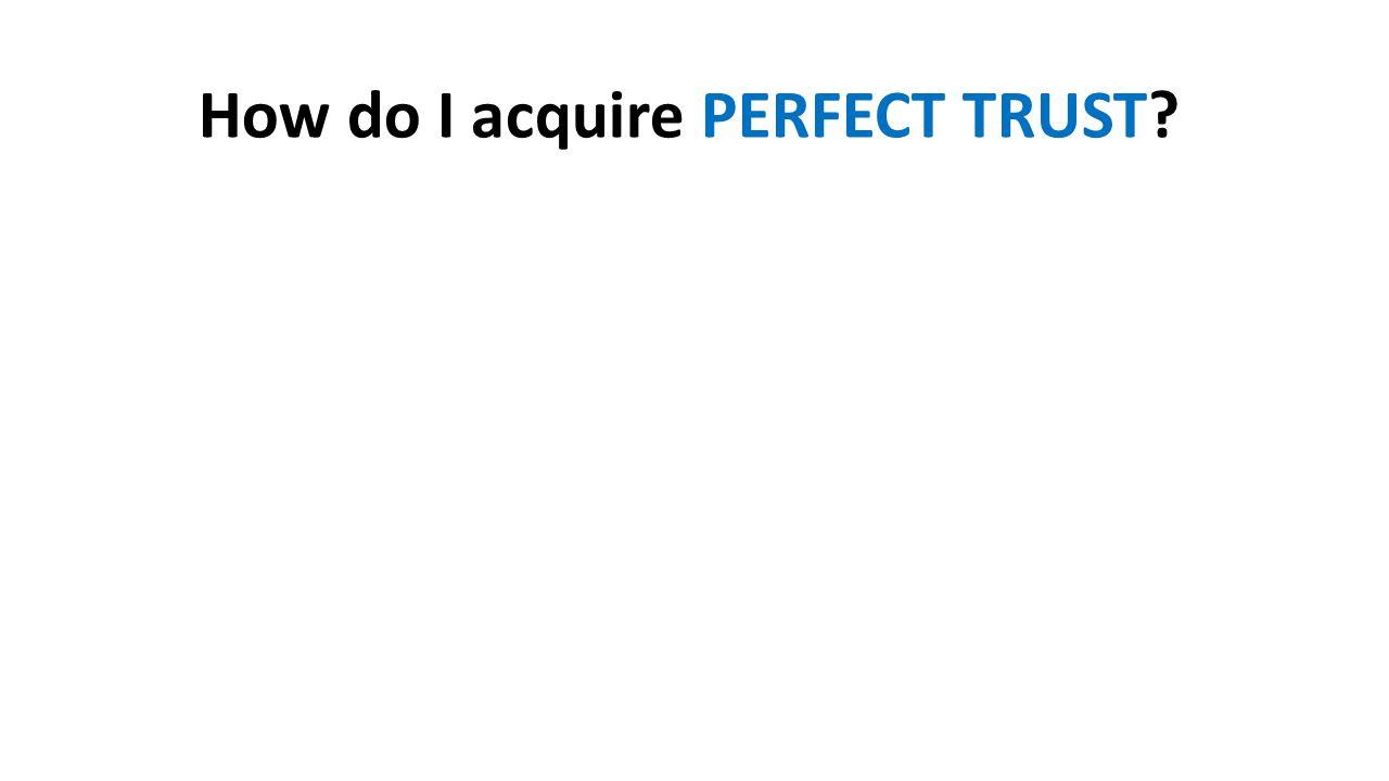 How do I acquire PERFECT TRUST?