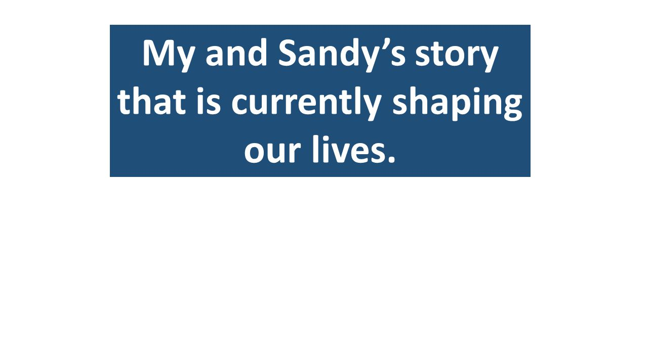 My and Sandy's story that is currently shaping our lives.