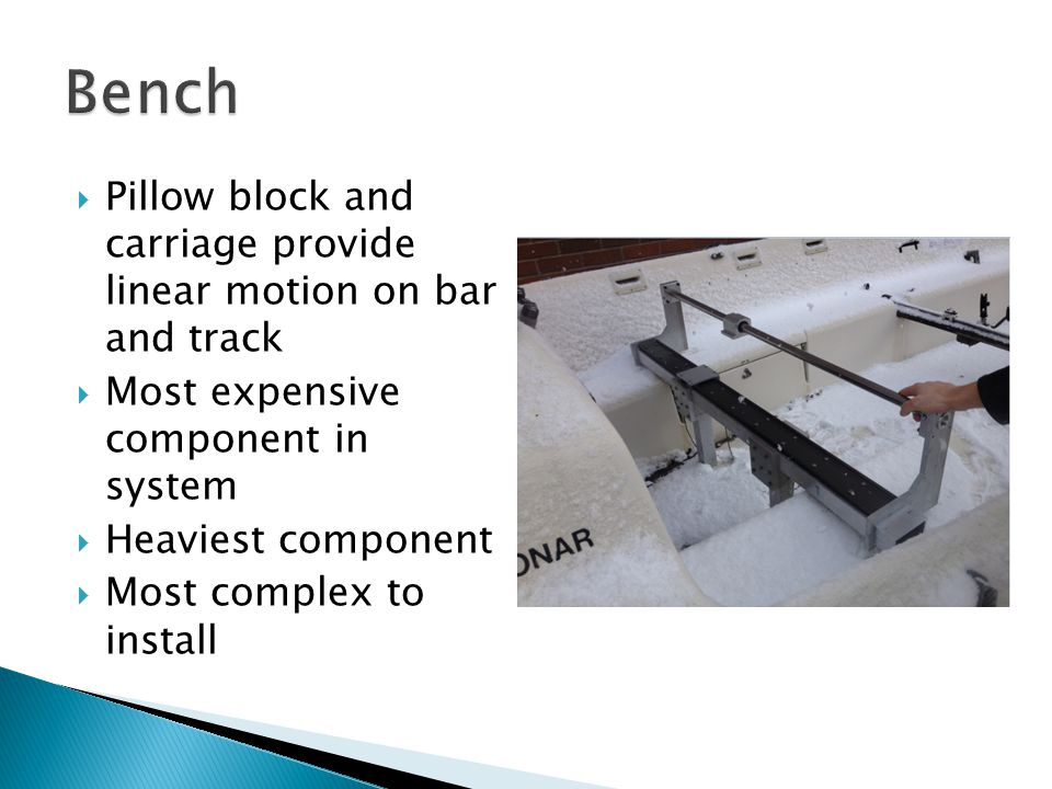  Pillow block and carriage provide linear motion on bar and track  Most expensive component in system  Heaviest component  Most complex to install