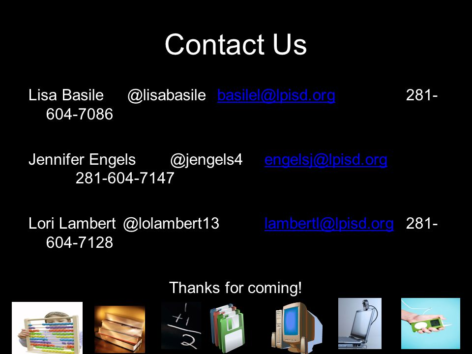 Contact Us Lisa Basile @lisabasilebasilel@lpisd.org 281- 604-7086basilel@lpisd.org Jennifer Engels @jengels4engelsj@lpisd.org 281-604-7147engelsj@lpisd.org Lori Lambert @lolambert13lambertl@lpisd.org281- 604-7128lambertl@lpisd.org Thanks for coming!