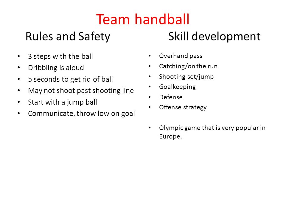 Team handball Rules and SafetySkill development 3 steps with the ball Dribbling is aloud 5 seconds to get rid of ball May not shoot past shooting line Start with a jump ball Communicate, throw low on goal Overhand pass Catching/on the run Shooting-set/jump Goalkeeping Defense Offense strategy Olympic game that is very popular in Europe.