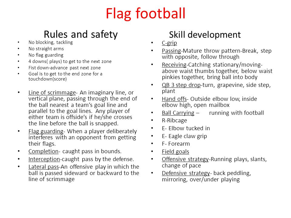 Flag football Rules and safety Skill development No blocking, tackling No straight arms No flag guarding 4 downs( plays) to get to the next zone Fist down-advance past next zone Goal is to get to the end zone for a touchdown(score) Line of scrimmage- An imaginary line, or vertical plane, passing through the end of the ball nearest a team's goal line and parallel to the goal lines.