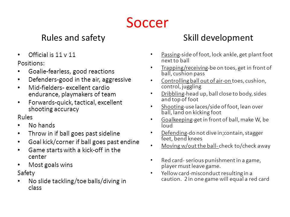 Soccer Rules and safety Skill development Official is 11 v 11 Positions: Goalie-fearless, good reactions Defenders-good in the air, aggressive Mid-fielders- excellent cardio endurance, playmakers of team Forwards-quick, tactical, excellent shooting accuracy Rules No hands Throw in if ball goes past sideline Goal kick/corner if ball goes past endine Game starts with a kick-off in the center Most goals wins Safety No slide tackling/toe balls/diving in class Passing-side of foot, lock ankle, get plant foot next to ball Trapping/receiving-be on toes, get in front of ball, cushion pass Controlling ball out of air-on toes, cushion, control, juggling Dribbling-head up, ball close to body, sides and top of foot Shooting-use laces/side of foot, lean over ball, land on kicking foot Goalkeeping-get in front of ball, make W, be loud Defending-do not dive in;contain, stagger feet, bend knees Moving w/out the ball- check to/check away Red card- serious punishment in a game, player must leave game.
