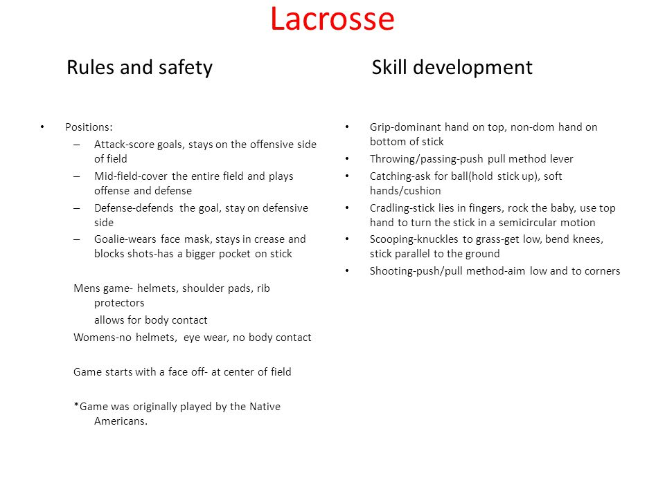 Lacrosse Rules and safety Skill development Positions: – Attack-score goals, stays on the offensive side of field – Mid-field-cover the entire field and plays offense and defense – Defense-defends the goal, stay on defensive side – Goalie-wears face mask, stays in crease and blocks shots-has a bigger pocket on stick Mens game- helmets, shoulder pads, rib protectors allows for body contact Womens-no helmets, eye wear, no body contact Game starts with a face off- at center of field *Game was originally played by the Native Americans.