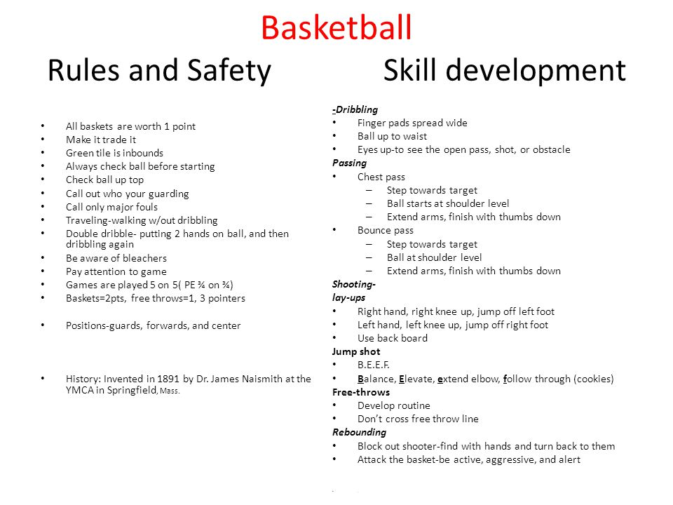 Basketball Rules and SafetySkill development All baskets are worth 1 point Make it trade it Green tile is inbounds Always check ball before starting Check ball up top Call out who your guarding Call only major fouls Traveling-walking w/out dribbling Double dribble- putting 2 hands on ball, and then dribbling again Be aware of bleachers Pay attention to game Games are played 5 on 5( PE ¾ on ¾) Baskets=2pts, free throws=1, 3 pointers Positions-guards, forwards, and center History: Invented in 1891 by Dr.