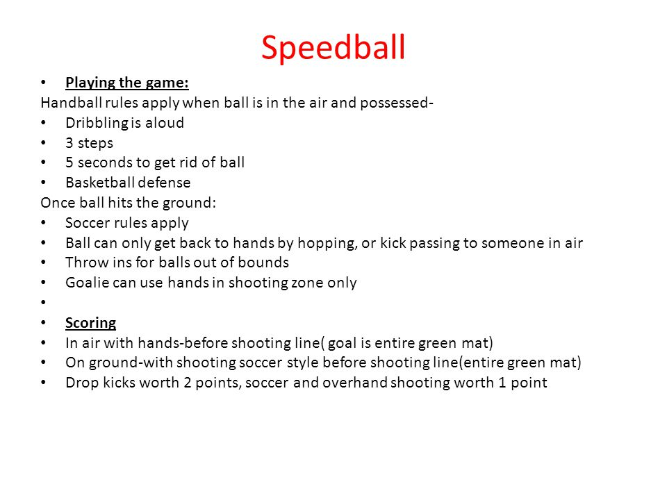 Speedball Playing the game: Handball rules apply when ball is in the air and possessed- Dribbling is aloud 3 steps 5 seconds to get rid of ball Basketball defense Once ball hits the ground: Soccer rules apply Ball can only get back to hands by hopping, or kick passing to someone in air Throw ins for balls out of bounds Goalie can use hands in shooting zone only Scoring In air with hands-before shooting line( goal is entire green mat) On ground-with shooting soccer style before shooting line(entire green mat) Drop kicks worth 2 points, soccer and overhand shooting worth 1 point