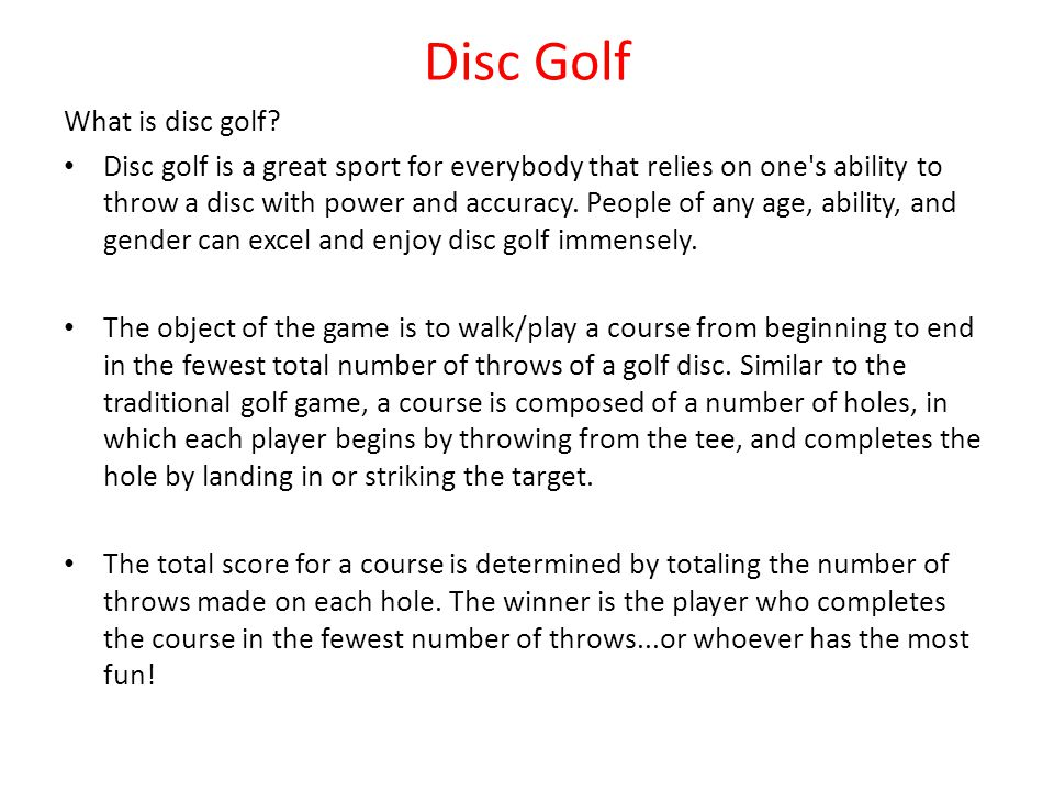 Disc Golf What is disc golf? Disc golf is a great sport for everybody that relies on one's ability to throw a disc with power and accuracy. People of