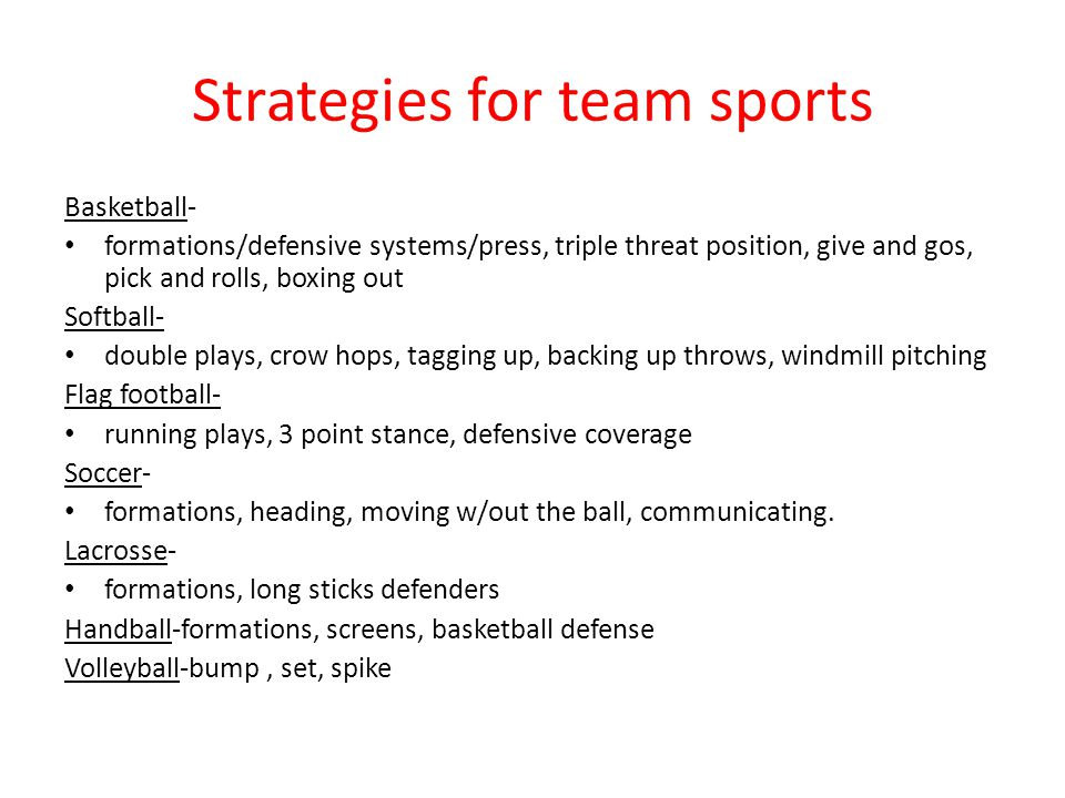 Strategies for team sports Basketball- formations/defensive systems/press, triple threat position, give and gos, pick and rolls, boxing out Softball- double plays, crow hops, tagging up, backing up throws, windmill pitching Flag football- running plays, 3 point stance, defensive coverage Soccer- formations, heading, moving w/out the ball, communicating.