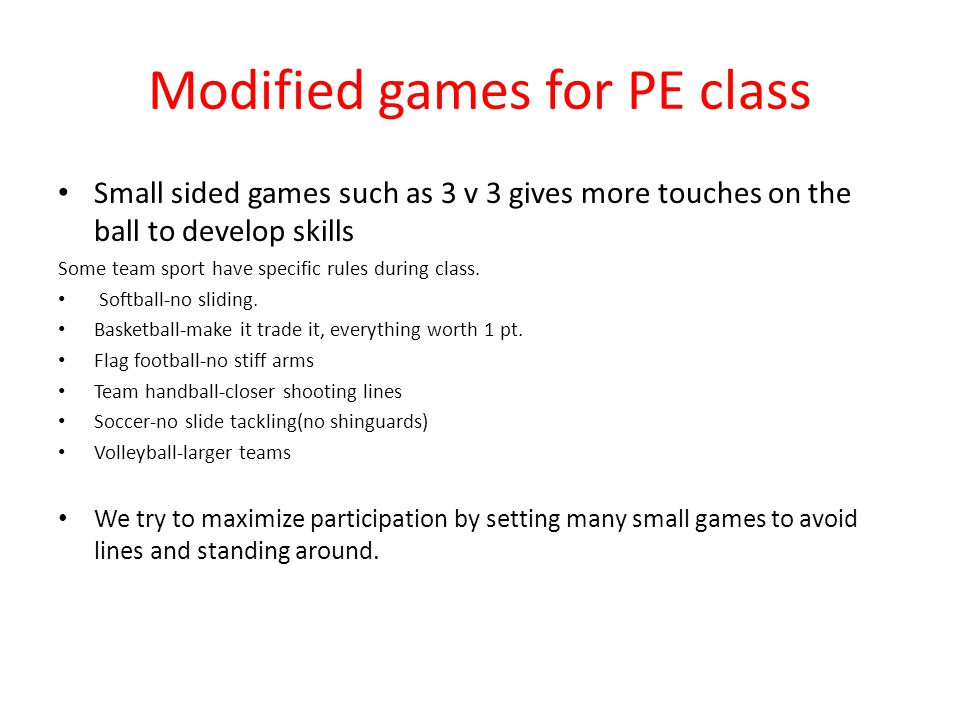 Modified games for PE class Small sided games such as 3 v 3 gives more touches on the ball to develop skills Some team sport have specific rules during class.