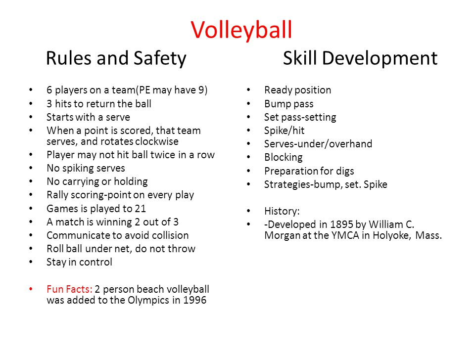 Volleyball Rules and SafetySkill Development 6 players on a team(PE may have 9) 3 hits to return the ball Starts with a serve When a point is scored, that team serves, and rotates clockwise Player may not hit ball twice in a row No spiking serves No carrying or holding Rally scoring-point on every play Games is played to 21 A match is winning 2 out of 3 Communicate to avoid collision Roll ball under net, do not throw Stay in control Fun Facts: 2 person beach volleyball was added to the Olympics in 1996 Ready position Bump pass Set pass-setting Spike/hit Serves-under/overhand Blocking Preparation for digs Strategies-bump, set.